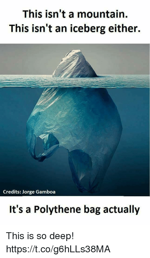 Deep, Iceberg, and Bags: This isn't a mountain.  This isn't an iceberg either.  Credits: Jorge Gamboa  It's a Polythene bag actually This is so deep! https://t.co/g6hLLs38MA
