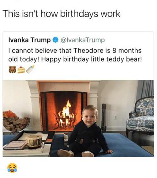 Birthday, Memes, and Work: This isn't how birthdays work  Ivanka Trump@lvankaTrump  I cannot believe that Theodore is 8 months  old today! Happy birthday little teddy bear!  慕刍で 😂