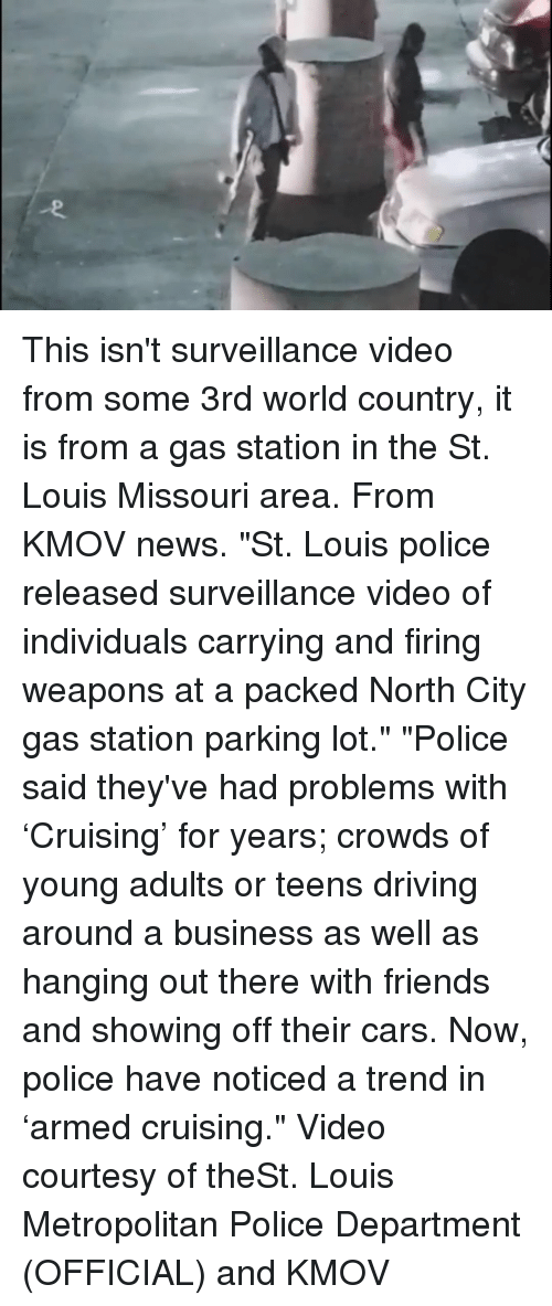 """Cars, Driving, and Friends: This isn't surveillance video from some 3rd world country, it is from a gas station in the St. Louis Missouri area. From KMOV news. """"St. Louis police released surveillance video of individuals carrying and firing weapons at a packed North City gas station parking lot."""" """"Police said they've had problems with 'Cruising' for years; crowds of young adults or teens driving around a business as well as hanging out there with friends and showing off their cars. Now, police have noticed a trend in 'armed cruising."""" Video courtesy of theSt. Louis Metropolitan Police Department (OFFICIAL) and KMOV"""