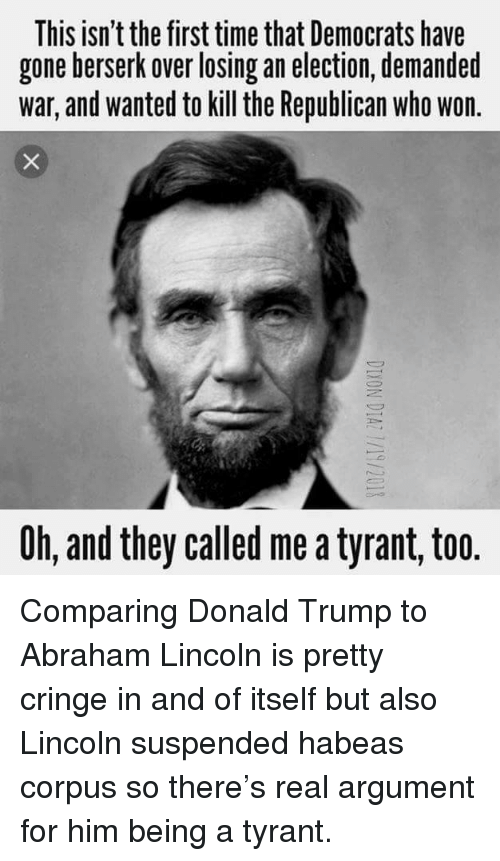 Abraham Lincoln, Donald Trump, and Abraham: This isn't the first time that Democrats have  gone berserk over losing an election, demanded  war, and wanted to kill the Republican who won  Oh, and they called me a tyrant, too. Comparing Donald Trump to Abraham Lincoln is pretty cringe in and of itself but also Lincoln suspended habeas corpus so there's real argument for him being a tyrant.