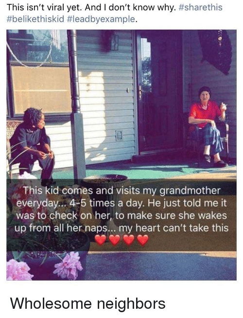 Heart, Neighbors, and Wholesome: This isn't viral yet. And I don't know why. #sharethis  #belikethiskid #leadbyexample.  This kid comes and visits my grandmother  everyday... 4-5 times a day. He just told me it  was to check on her, to make sure she wakes  up from all her naps... my heart can't take this Wholesome neighbors