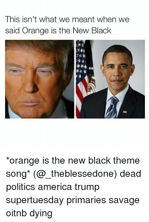 America, Politics, and Savage: This isn't what we meant when we  said Orange is the New Black *orange is the new black theme song* (@_theblessedone) dead politics america trump supertuesday primaries savage oitnb dying
