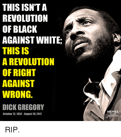 Memes, Black, and Dick: THIS ISN'TA  REVOLUTION  OF BLACK  AGAINST WHITE  THIS IS  A REVOLUTION  OF RIGHT  AGAINST  WRONG.  DICK GREGORY  MEMES  DREAMS  REFLECTIONS  October 12,1932 -August 19,2017 RIP.