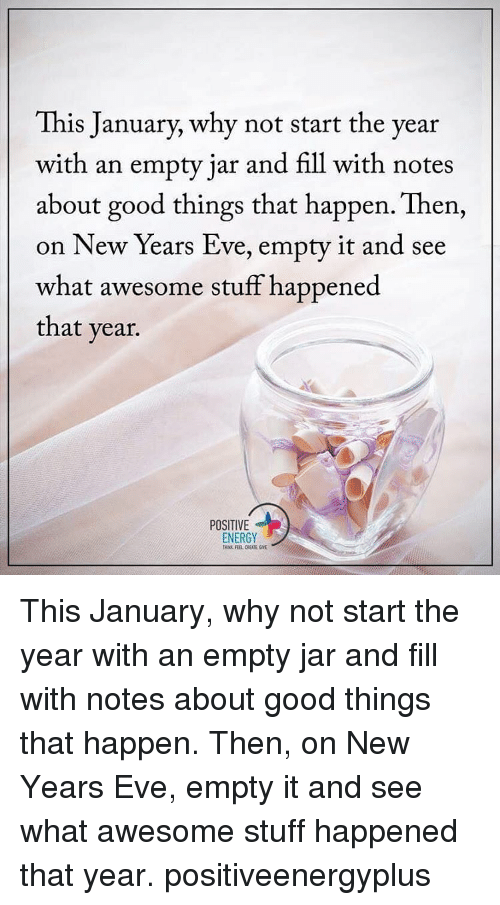 Energy, Memes, and New Year's: This January, why not start the year  with an empty jar and fill with notes  about good things that happen. Then,  on New Years Eve, empty it and see  what awesome stuff happened  that year.  POSITIVE  ENERGY This January, why not start the year with an empty jar and fill with notes about good things that happen. Then, on New Years Eve, empty it and see what awesome stuff happened that year. positiveenergyplus
