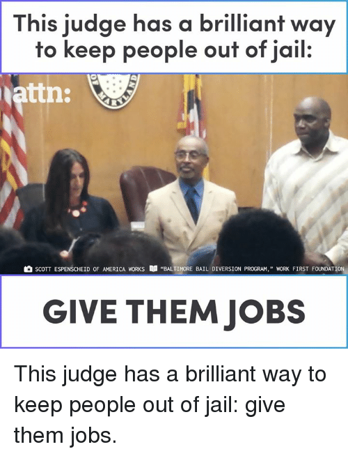 "America, Jail, and Memes: This judge has a brilliant way  to keep people ouf of jail.  attn:  SCOTT ESPENSCHEİD OF AMERICA WORKS  ""BALTIMORE BAIL DIVERSION PROGRAM,"" WORK FIRST FOUNDATION,  GIVE THEM JOBS This judge has a brilliant way to keep people out of jail: give them jobs."