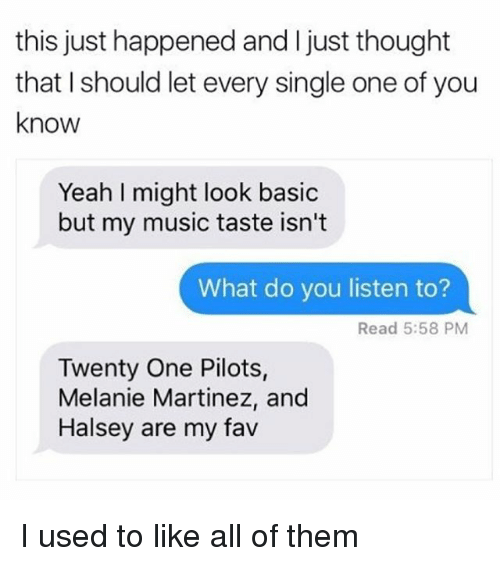 Memes, Music, and Yeah: this just happened and I just thought  that I should let every single one of you  know  Yeah I might look basic  but my music taste isn't  What do you listen to?  Read 5:58 PM  Twenty One Pilots,  Melanie Martinez, and  Halsey are my fav I used to like all of them