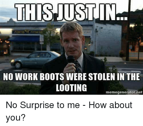Memes, Work, and Boots: THIS JUST  IN  NO WORK BOOTS WERE STOLEN IN THE  LOOTING  memegenerator.net No Surprise to me - How about you?