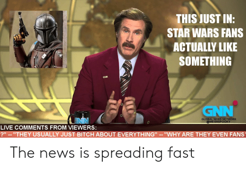 """News, Star Wars, and Live: THIS JUST IN:  STAR WARS FANS  ACTUALLY LIKE  SOMETHING  GNN  GNN  GLOBAL NEWS NETWORK  @MEGASPOOKY  LIVE COMMENTS FROM VIEWERS:  ?"""" -- """"THEY USUALLY JUST BITCH ABOUT EVERYTHING"""" -- """"WHY ARE THEY EVEN FANS The news is spreading fast"""