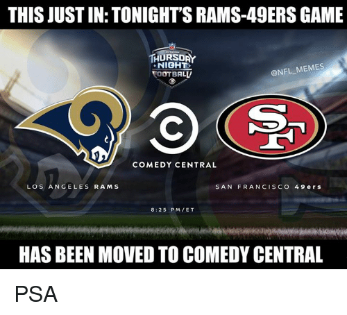 San Francisco 49ers, Los Angeles Rams, and Memes: THIS JUST IN: TONIGHT'S RAMS-49ERS GAME  THURSDAY  NIGHT  OOTBALL  @NFL MEMES  COMEDY CENTRAL  LOS ANGELES RAMS  SAN FRANCISCO 49 ers  8:25 PM/ET  HAS BEEN MOVED TO COMEDY CENTRAL PSA