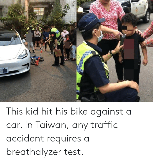 Traffic, Test, and Bike: This kid hit his bike against a car. In Taiwan, any traffic accident requires a breathalyzer test.