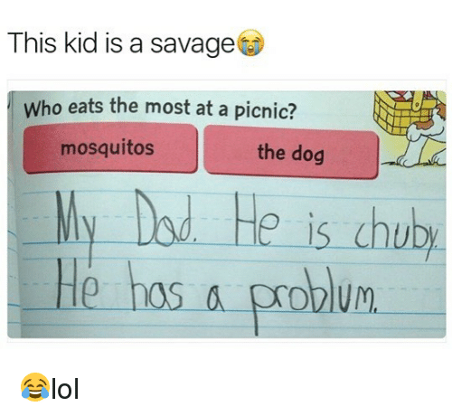 Memes, Savage, and 🤖: This kid is a savage  Who eats the most at a picnic?  mosquitos  the dog  ly Dod He is chub  He hos a problum 😂lol