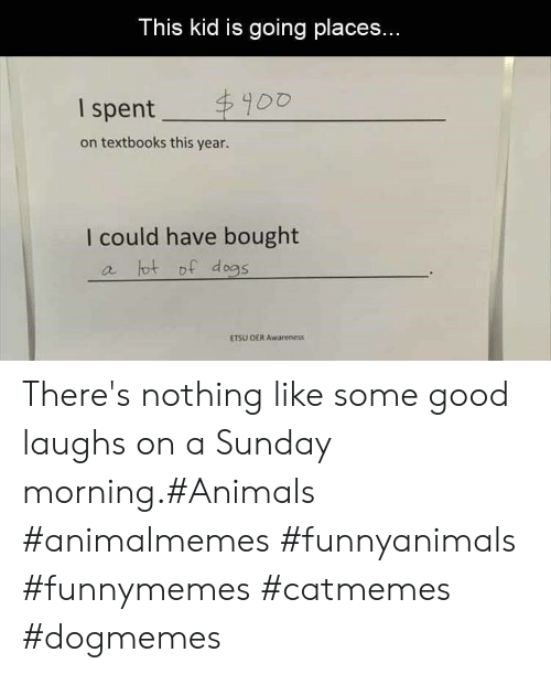 Animals, Good, and Sunday: This kid is going places...  $900  I spent  on textbooks this year.  I could have bought  a tot of d ogs  ETSU OER Awareness There's nothing like some good laughs on a Sunday morning.#Animals #animalmemes #funnyanimals #funnymemes #catmemes #dogmemes
