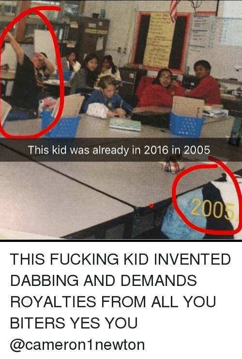 Fucking, Memes, and 🤖: This kid was already in 2016 in 2005  2005 THIS FUCKING KID INVENTED DABBING AND DEMANDS ROYALTIES FROM ALL YOU BITERS YES YOU @cameron1newton