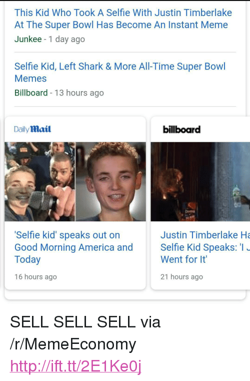 """America, Billboard, and Justin TImberlake: This Kid Who Took A Selfie With Justin Timberlake  At The Super Bowl Has Become An Instant Meme  Junkee -1 day ago  Selfie Kid, Left Shark & More All-Time Super Bowl  Memes  Billboard - 13 hours ago  Daily mail  billboard  Selfie kid' speaks out on  Good Morning America and Selfie Kid Speaks: I  Today  Justin Timberlake Ha  Went for It  16 hours ago  21 hours ago <p>SELL SELL SELL via /r/MemeEconomy <a href=""""http://ift.tt/2E1Ke0j"""">http://ift.tt/2E1Ke0j</a></p>"""