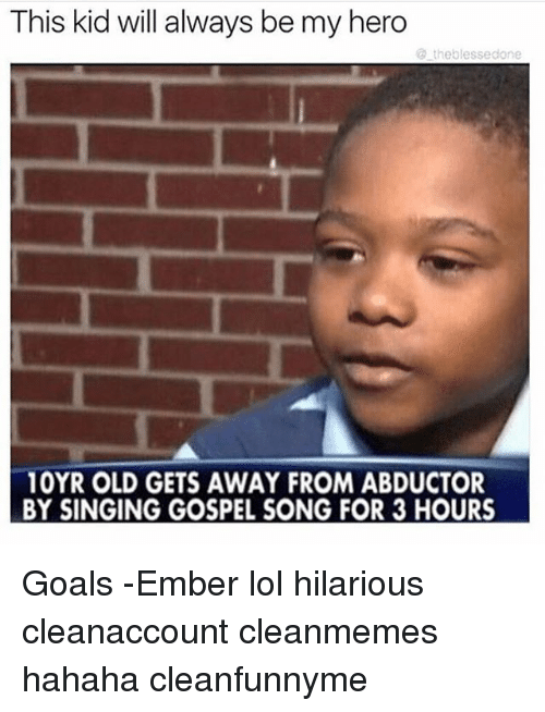 Goals, Lol, and Memes: This kid will always be my hero  the blessedone  10YR OLD GETS AWAY FROM ABDUCTOR  BY SINGING GOSPEL SONG FOR 3 HOURS Goals -Ember lol hilarious cleanaccount cleanmemes hahaha cleanfunnyme