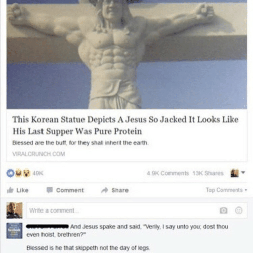 """Blessed, Jesus, and Protein: This Korean Statue Depicts A Jesus So Jacked I Looks Like  His Last Supper Was Pure Protein  Biessed are the buff, for they shall inherit the earth  VIRALCRUNCH.COM  9K Comments 13K Shares  Like 01 Comment Share  op Comments  Write a comment  And Jesus spake and sald. """"Venily, I say unto you, dost thou  even hoist, brethren?  Blessed is he that skippeth not the day of legs."""