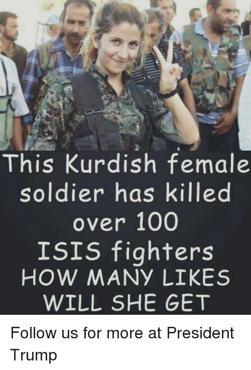 Isis, Memes, and Soldiers: This Kurdish female  soldier has killed  over 100  ISIS fighters  HOW MANY LIKES  WILL SHE GET Follow us for more at President Trump