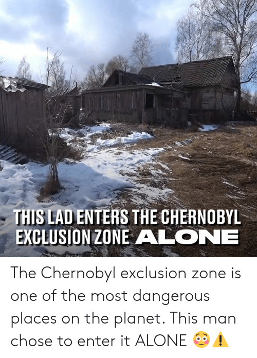 Being Alone, Dank, and 🤖: THIS LAD ENTERS THE CHERNOBYL  EXCLUSION ZONE ALONE The Chernobyl exclusion zone is one of the most dangerous places on the planet. This man chose to enter it ALONE 😳⚠️