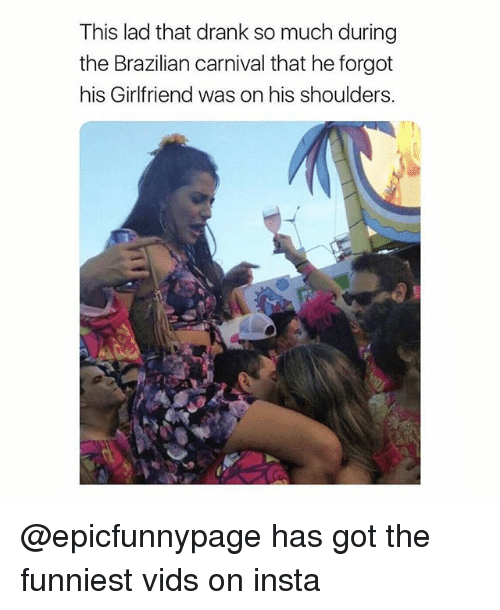 Memes, Girlfriend, and Brazilian: This lad that drank so much during  the Brazilian carnival that he forgot  his Girlfriend was on his shoulders. @epicfunnypage has got the funniest vids on insta