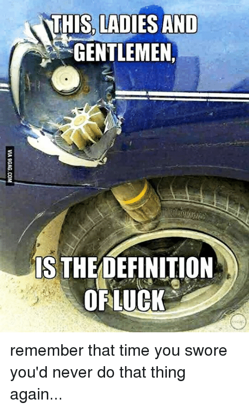 Memes, Time, and Luck: THIS LADIES AND  GENTLEMEN,  IS THE  OF LUCK remember that time you swore you'd never do that thing again...