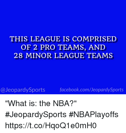"""Facebook, Jeopardy, and Nba: THIS LEAGUE IS COMPRISED  OF 2 PRO TEAMS, AND  28 MINOR LEAGUE TEAMS  facebook.com/Ueopardy Sports  Jeopardy Sports """"What is: the NBA?"""" #JeopardySports #NBAPlayoffs https://t.co/HqoQ1e0mH0"""