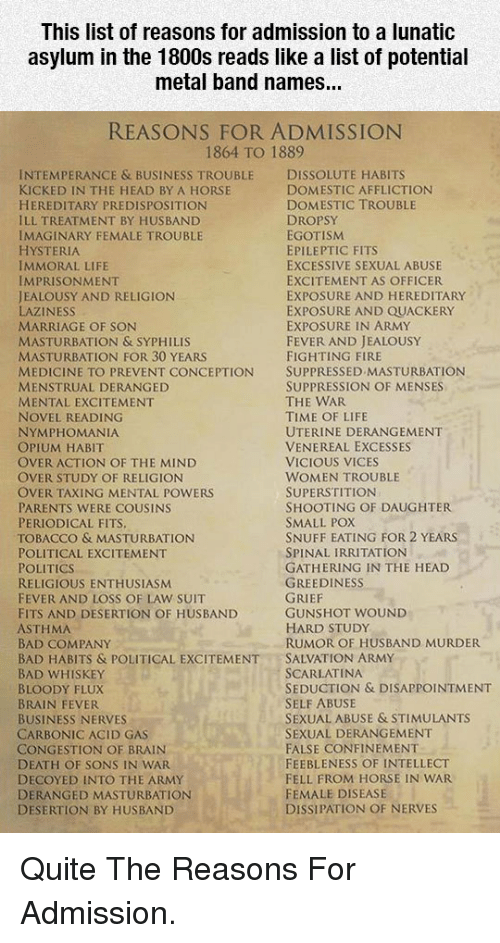 Bad, Fire, and Head: This list of reasons for admission to a lunatic  asylum in the 1800s reads like a list of potential  metal band names...  REASONS FOR ADMISSION  1864 TO 1889  INTEMPERANCE & BUSINESS TROUBLE DISSOLUTE HABITS  KICKED IN THE HEAD BY A HORSE  HEREDITARY PREDISPOSITION  ILL TREATMENT BY HUSBAND  IMAGINARY FEMALE TROUBLE  HYSTERIA  IMMORAL LIFE  IMPRISONMENT  JEALOUSY AND RELIGION  LAZINESS  MARRIAGE OF SON  MASTURBATION & SYPHILIS  MASTURBATION FOR 30 YEARS  MEDICINE TO PREVENT CONCEPTION SUPPRESSED MASTURBATION  MENSTRUAL DERANGED  MENTAL EXCITEMENT  NOVEL READING  NYMPHOMANIA  OPIUM HABIT  OVER ACTION OF THE MIND  OVER STUDY OF RELIGION  OVER TAXING MENTAL POWERS  PARENTS WERE COUSINS  PERIODICAL FITS  TOBACCO & MASTURBATION  POLITICAL EXCITEMENT  POLITICS  RELIGIOUS ENTHUSIASM  FEVER AND LOSS OF LAW SUIT  FITS AND DESERTION OF HUSBAND  ASTHMA  BAD COMPANY  BAD HABITS & POLITICAL EXCITEMENTSALVATION ARMY  BAD WHISKEY  BLOODY FLUX  BRAIN FEVER  BUSINESS NERVES  CARBONIC ACID GAS  CONGESTION OF BRAIN  DEATH OF SONS IN WAR  DECOYED INTO THE ARMY  DERANGED MASTURBATION  DESERTION BY HUSBAND  DOMESTIC AFFLICTION  DOMESTIC TROUBLE  DROPSY  EGOTISM  EPILEPTIC FITS  EXCESSIVE SEXUAL ABUSE  EXCITEMENT AS OFFICER  EXPOSURE AND HEREDITARY  EXPOSURE AND QUACKERY  EXPOSURE IN ARMY  FEVER AND JEALOUSY  FIGHTING FIRE  SUPPRESSION OF MENSES  THE WAR  TIME OF LIFE  UTERINE DERANGEMENT  VENEREAL EXCESSES  VICIOUS VICES  WOMEN TROUBLE  SUPERSTITION  SHOOTING OF DAUGHTER  SMALL POX  SNUFF EATING FOR 2 YEARS  SPINAL IRRITATION  GATHERING IN THE HEAD  GREEDINESS  GUNSHOT WOUND  HARD STUDy  RUMOR OF HUSBAND MURDER  SCARLATINA  SEDUCTION & DISAPPOINTMENT  SELF ABUSE  SEXUAL ABUSE & STIMULANTS  SEXUAL DERANGEMENT  FALSE CONFINEMENT  FEEBLENESS OF INTELLECT  FELL FROM HORSE IN WAR  FEMALE DISEASE  DISSIPATION OF NERVES <p>Quite The Reasons For Admission.</p>