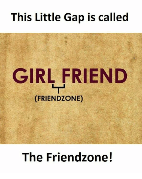 Friendzone, Girlfriend, and Gap: This Little Gap is called  GIRLFRIEND  (FRIEND ZONE)  The Friendzone!