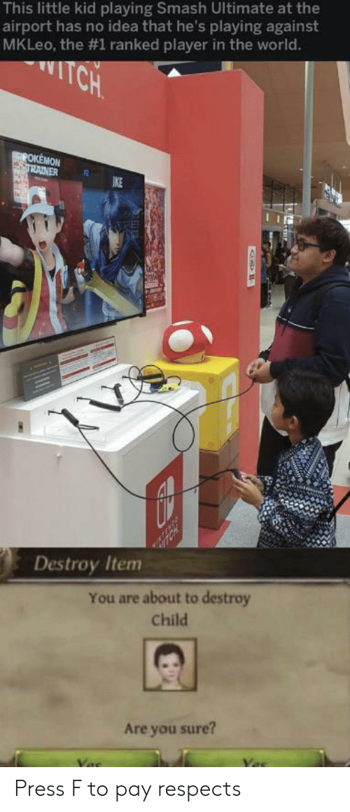 Pokemon, Smashing, and World: This little kid playing Smash Ultimate at the  airport has no idea that he's playing against  MKLeo, the #1 ranked player in the world.  TCH  POKEMON  TRAINER  IKE  Destroy Item  You are about to destroy  Child  Are you sure? Press F to pay respects