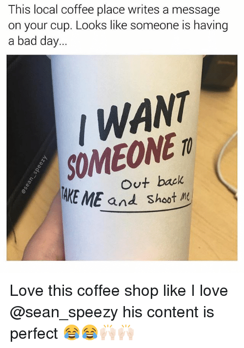 Bad, Bad Day, and Funny: This local coffee place writes a message  on your cup. Looks like someone is having  a bad day...  WANT  SOMEONE  Out back  ME and Shoot M Love this coffee shop like I love @sean_speezy his content is perfect 😂😂🙌🏻🙌🏻