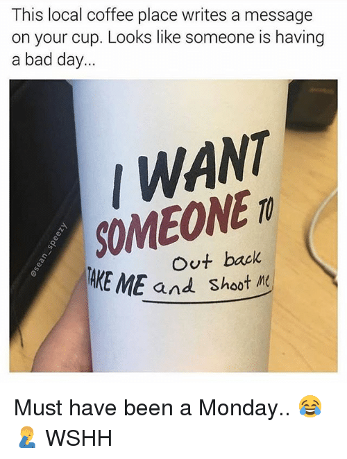 Bad, Bad Day, and Memes: This local coffee place writes a message  on your cup. Looks like someone is having  a bad day..  / WANT  SOMEONE  Out back  EME and shoot M Must have been a Monday.. 😂🤦♂️ WSHH