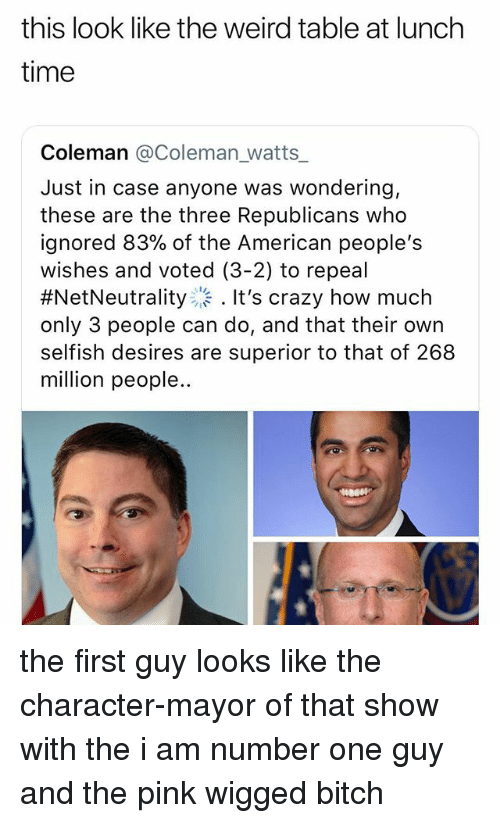 Bitch, Crazy, and Weird: this look like the weird table at lunch  time  Coleman @Coleman_watts_  Just in case anyone was wondering,  these are the three Republicans who  ignored 83% of the American people's  wishes and voted (3-2) to repeal  #NetNeutrality..。. It's crazy how much  only 3 people can do, and that their own  selfish desires are superior to that of 268  million people the first guy looks like the character-mayor of that show with the i am number one guy and the pink wigged bitch
