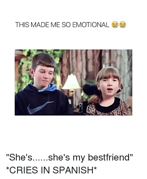 """Crying, Spanish, and Girl Memes: THIS MADE ME SO EMOTIONAL """"She's......she's my bestfriend"""" *CRIES IN SPANISH*"""