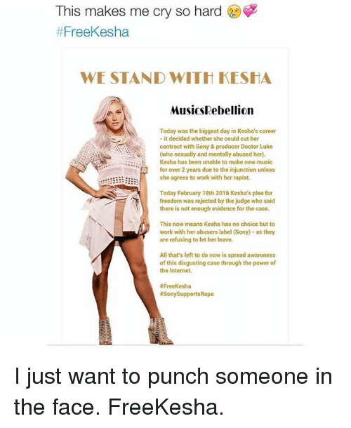 Crying, Doctor, and Internet: This makes me cry so hard  t FreeKesha  WE STAND WITH KESHA  Musics Rebellion  Today  was the biggest day in Kesha's career  it decided whether she could cut her  contract with Sony & producer Doctor Luke  (who sexually and mentally abused her).  Kesha has been unable to make new music  for over 2 years due to the injunction unless  she agrees to work with her rapist.  Today February 19th 2016 Kesha's plee for  freedom was rejected by the judge who said  there is not enough evidence for the case.  This now means Kesha has no choice but to  work with her abusers label (Sony) as  they  are refusing to let her leave.  All that's left to do now is spread awareness  of this disgusting case through the power of  the Internet.  Free Kesha  Sony Supports ape I just want to punch someone in the face. FreeKesha.