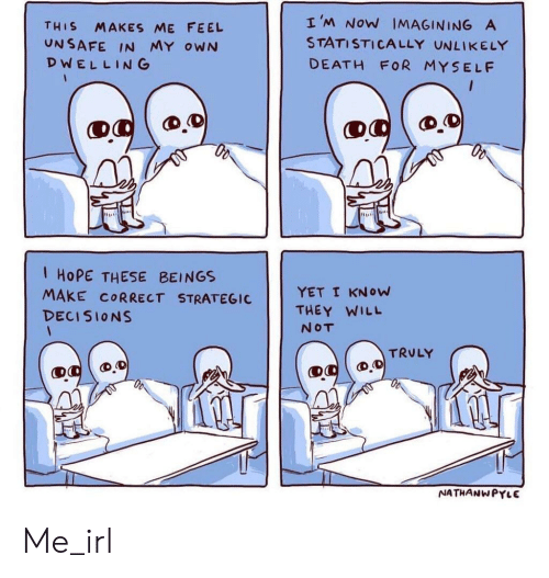Death, Decisions, and Hope: THIS MAKES ME FEEL  UNSAFE IN MY oWN  DWELLING  I'M Now MAGINING A  STATISTICALLY UNLIKELY  DEATH FOR MYSELF  I HOPE THESE BEINGS  MAKE CORRECT STRAGICYET I KNow  DECISIONS  THEY WILL  NOT  TRULY  NATHANWPYLE Me_irl