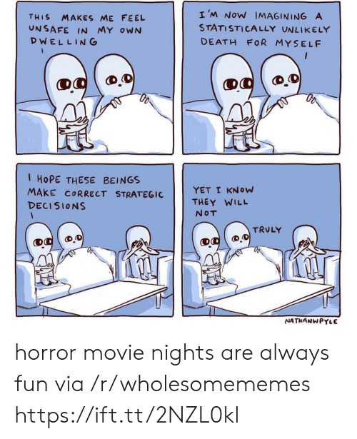 Death, Movie, and Decisions: THIS MAKES ME FEEL  UNSAFE IN MY owN  DWELLING  I'M NoW IMAGINING A  STATISTICALLY UNLIKELY  DEATH FOR MYSELF  1 HoPE THESE BEINGS  MAKE CORRECT STRATEGICYET I KNow  DECISIONS  THEY WILL  NOT  TRULY  NATHANWPYLE horror movie nights are always fun via /r/wholesomememes https://ift.tt/2NZL0kl