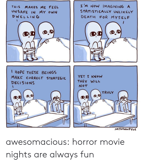 Tumblr, Blog, and Death: THIS MAKES ME FEEL  UNSAFE IN MY owN  DWELLING  I'M NoW IMAGINING A  STATISTICALLY UNLIKELY  DEATH FOR MYSELF  1 HoPE THESE BEINGS  MAKE CORRECT STRATEGICYET I KNow  DECISIONS  THEY WILL  NOT  TRULY  NATHANWPYLE awesomacious:  horror movie nights are always fun
