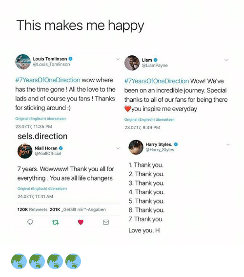"Journey, Life, and Love: This makes me happy  Louis Tomlinson  @Louis Tomlinson  Liam  @LiamPayne  #7YearsOfOneDirection wow where  has the time gone ! All the love to the  lads and of course you fans ! Thanks  for sticking around:)  Original (Englisch) übersetzen  23.0717, 11:35 PM  sels.direction  #7YearsOfOneDirection Wow! We've  been on an incredible journey. Special  thanks to all of our fans for being there  you inspire me everyday  Original (Englisch) übersetzen  23.0717, 9:49 PM  Niall Horan  @NiallOfficial  Harry Styles.  @Harry Styles  1. Thank you  2. Thank you  3. Thank you  4. Thank you  5. Thank you  6. Thank you  7. Thank you  Love you. H  7 years. Wowwww! Thank you all for  everything. You are all life changers  Original (Englisch) übersetzen  24.07.17, 11:41 AM  120K Retweets 201K ,Gefällt mir""-Angaben  C3. 🌏🌏🌏🌏"