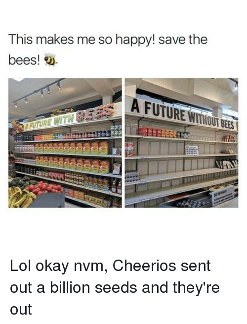 Memes, 🤖, and Billion: This makes me so happy! save the  bees!  A FUTURE Lol okay nvm, Cheerios sent out a billion seeds and they're out
