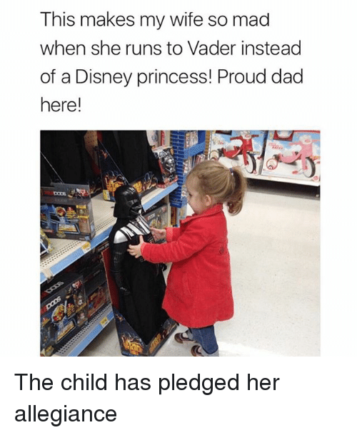 Dad, Disney, and Princess: This makes my wife so mad  when she runs to Vader instead  of a Disney princess! Proud dad  here! The child has pledged her allegiance