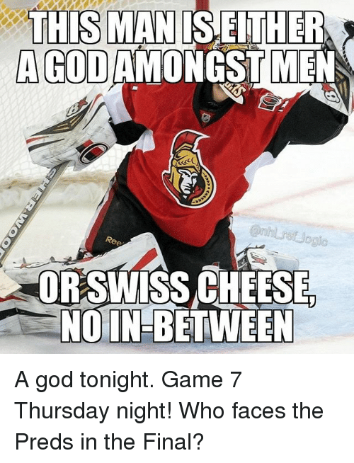 God, Memes, and Game: THIS MAN IS EITHER  A GOD AMONGST MEN  Ree  ORSWISS CHEESE  NO IN-BETWEEN A god tonight. Game 7 Thursday night! Who faces the Preds in the Final?