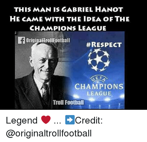 Football, Memes, and Respect: THIS MAN IS GABRIEL HANOT  HE CAME WITH THE IDEA OF THE  CHAMPIONS LEAGUE  FOriginalTrollFootball  #RESPECT  E F  CHAMPIONS  LEAGUE  Troll Football Legend ❤️ ... ➡️Credit: @originaltrollfootball