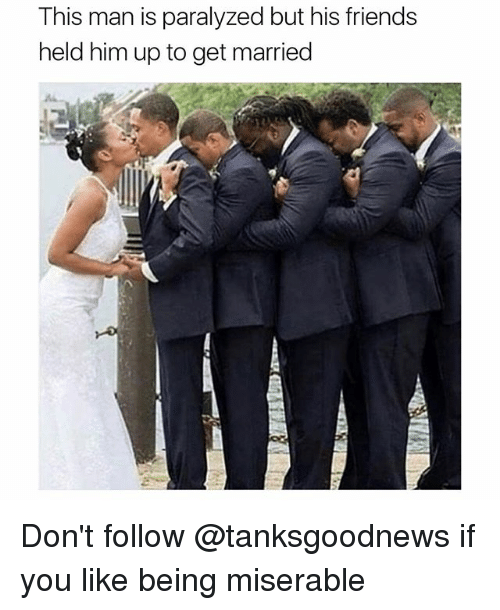 Friends, Memes, and 🤖: This man is paralyzed but his friends  held him up to get married Don't follow @tanksgoodnews if you like being miserable