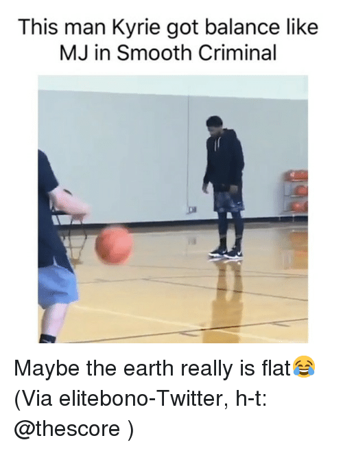 Basketball, Nba, and Smooth: This man Kyrie got balance like  MJ in Smooth Criminal Maybe the earth really is flat😂 (Via ‪elitebono‬-Twitter, h-t: @thescore )