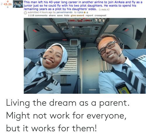 Work, Living, and Another: This man left his 40-year long career in another airline to join AirAsia and fly as a  junior just so he could fly with his two pilot daughters. He wants to spend his  remaining years as a pilot by his daughters' sides. (i.redd.it)  submitted 4 hours ago by pervertmaindo to r/pics 6  1118 comments share save hide give award report crosspost  2 43.2k Living the dream as a parent. Might not work for everyone, but it works for them!