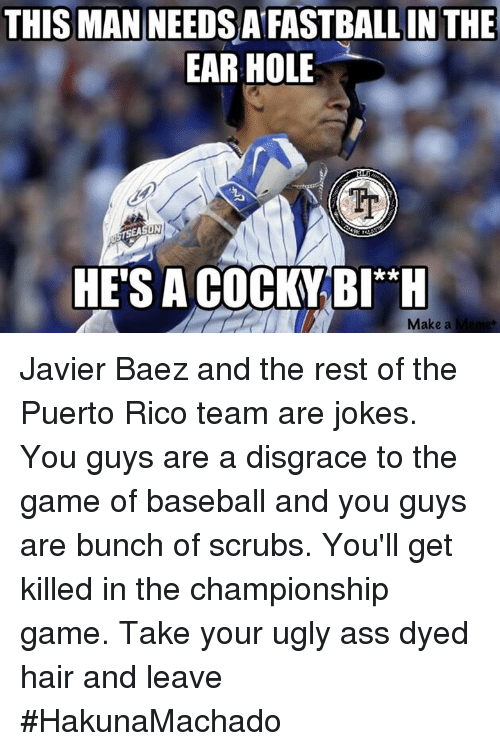 Memes, 🤖, and Make A: THIS MAN NEEDSAFASTBALL IN THE  EAR HOLE  HESIACOCHYBIA H  Make a Javier Baez and the rest of the Puerto Rico team are jokes. You guys are a disgrace to the game of baseball and you guys are bunch of scrubs. You'll get killed in the championship game. Take your ugly ass dyed hair and leave  #HakunaMachado