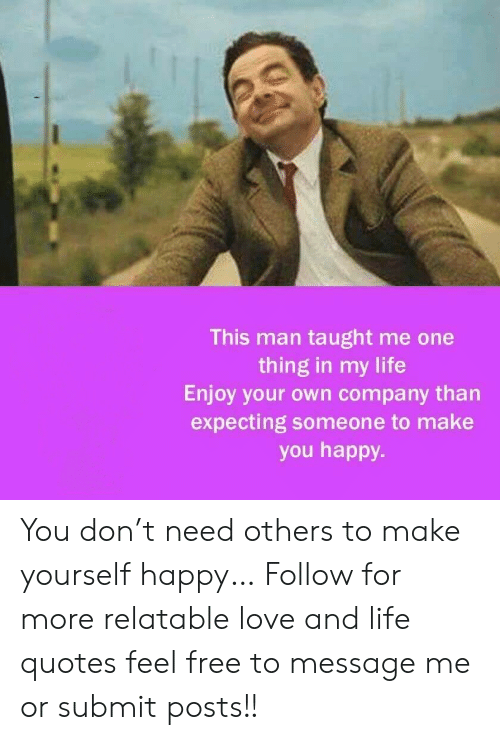Life, Love, and Free: This man taught me one  thing in my life  Enjoy your own company than  expecting someone to make  you happy You don't need others to make yourself happy…  Follow for more relatable love and life quotes     feel free to message me or submit posts!!