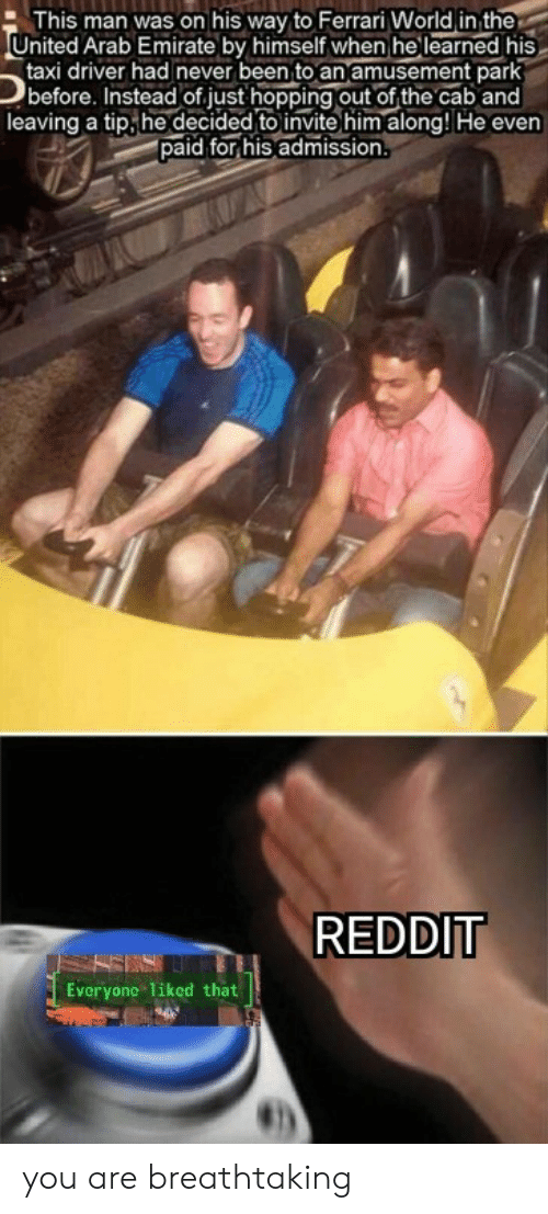 Ferrari, Reddit, and Taxi: This man was on his way to Ferrari World in the  United Arab Emirate by himself when he learned his  taxi driver had never been to an amusement park  before. Instead of.just hopping out of the cab and  leaving a tip,he decided to invite him along! He even  paid for his admission  REDDIT  Everyone 1iked that you are breathtaking