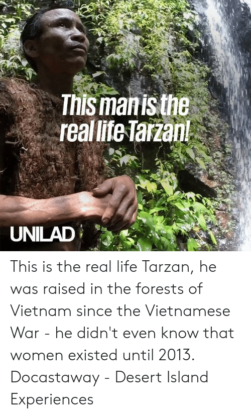 Dank, Life, and Tarzan: This manis the  real lite Tarzan!  UNILAD This is the real life Tarzan, he was raised in the forests of Vietnam since the Vietnamese War - he didn't even know that women existed until 2013.  Docastaway - Desert Island Experiences