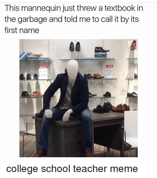 Memes, Mannequin, and 🤖: This mannequin just threw a textbook in  the garbage and told me to call it by its  first name college school teacher meme