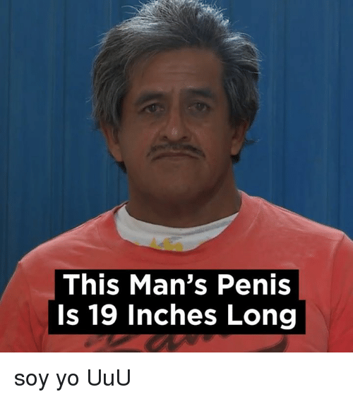 Penis, Espanol, and International: This Man's Penis is 19 inches Long soy yo